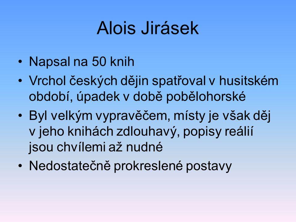 Alois Jirásek Napsal na 50 knih Vrchol českých dějin spatřoval v husitském období, úpadek v době pobělohorské Byl velkým vypravěčem, místy je však děj v jeho knihách zdlouhavý, popisy reálií jsou chvílemi až nudné Nedostatečně prokreslené postavy