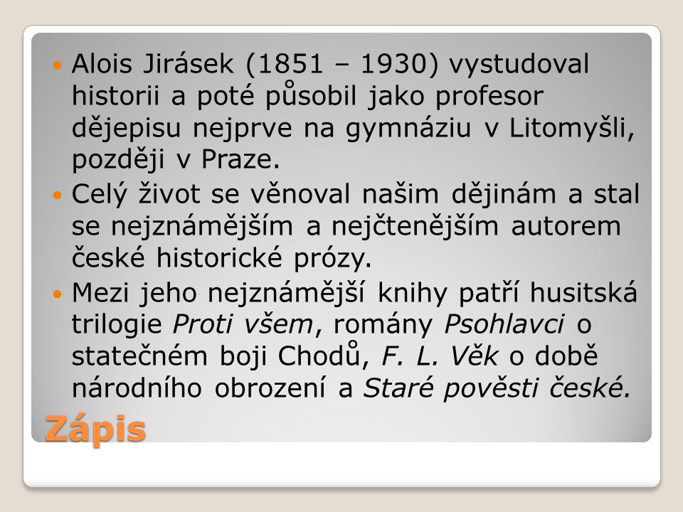 Zápis Alois Jirásek (1851 – 1930) vystudoval historii a poté působil jako profesor dějepisu nejprve na gymnáziu v Litomyšli, později v Praze. Celý živ