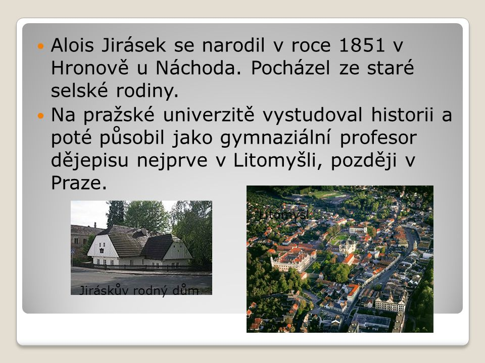Alois Jirásek se narodil v roce 1851 v Hronově u Náchoda. Pocházel ze staré selské rodiny. Na pražské univerzitě vystudoval historii a poté působil ja