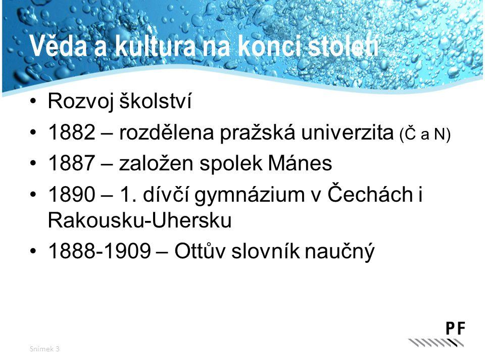 Věda a kultura na konci století Rozvoj školství 1882 – rozdělena pražská univerzita (Č a N) 1887 – založen spolek Mánes 1890 – 1. dívčí gymnázium v Če