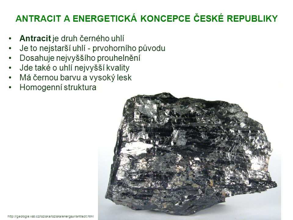ANTRACIT A ENERGETICKÁ KONCEPCE ČESKÉ REPUBLIKY Antracit je druh černého uhlí Je to nejstarší uhlí - prvohorního původu Dosahuje nejvyššího prouhelnění Jde také o uhlí nejvyšší kvality Má černou barvu a vysoký lesk Homogenní struktura http://geologie.vsb.cz/loziska/loziska/energsur/antracit.html