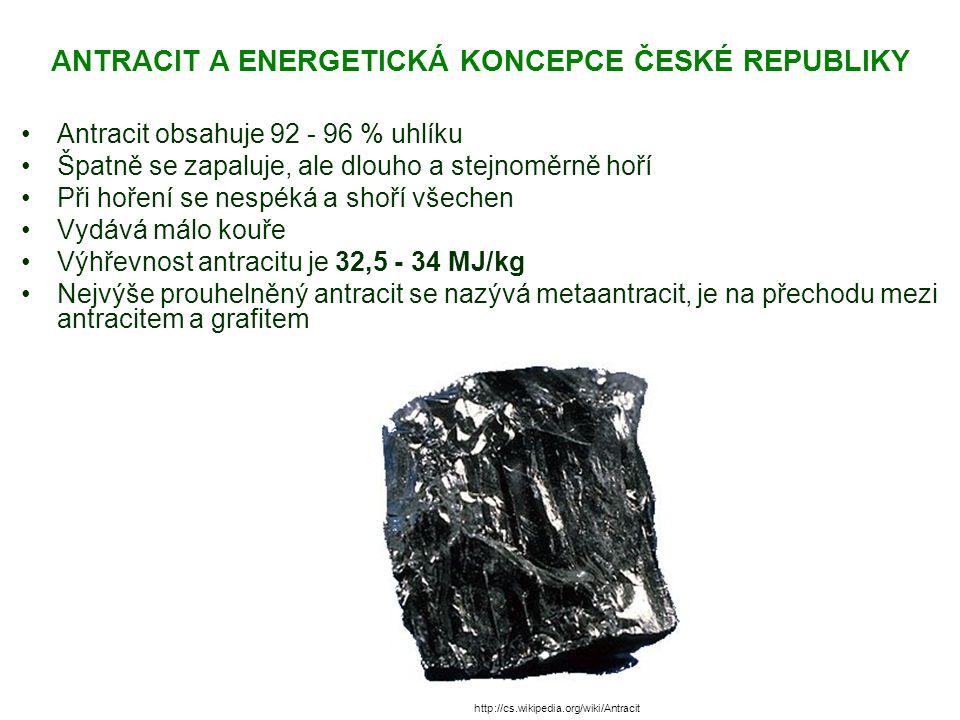 ANTRACIT A ENERGETICKÁ KONCEPCE ČESKÉ REPUBLIKY Antracit obsahuje 92 - 96 % uhlíku Špatně se zapaluje, ale dlouho a stejnoměrně hoří Při hoření se nespéká a shoří všechen Vydává málo kouře Výhřevnost antracitu je 32,5 - 34 MJ/kg Nejvýše prouhelněný antracit se nazývá metaantracit, je na přechodu mezi antracitem a grafitem http://cs.wikipedia.org/wiki/Antracit