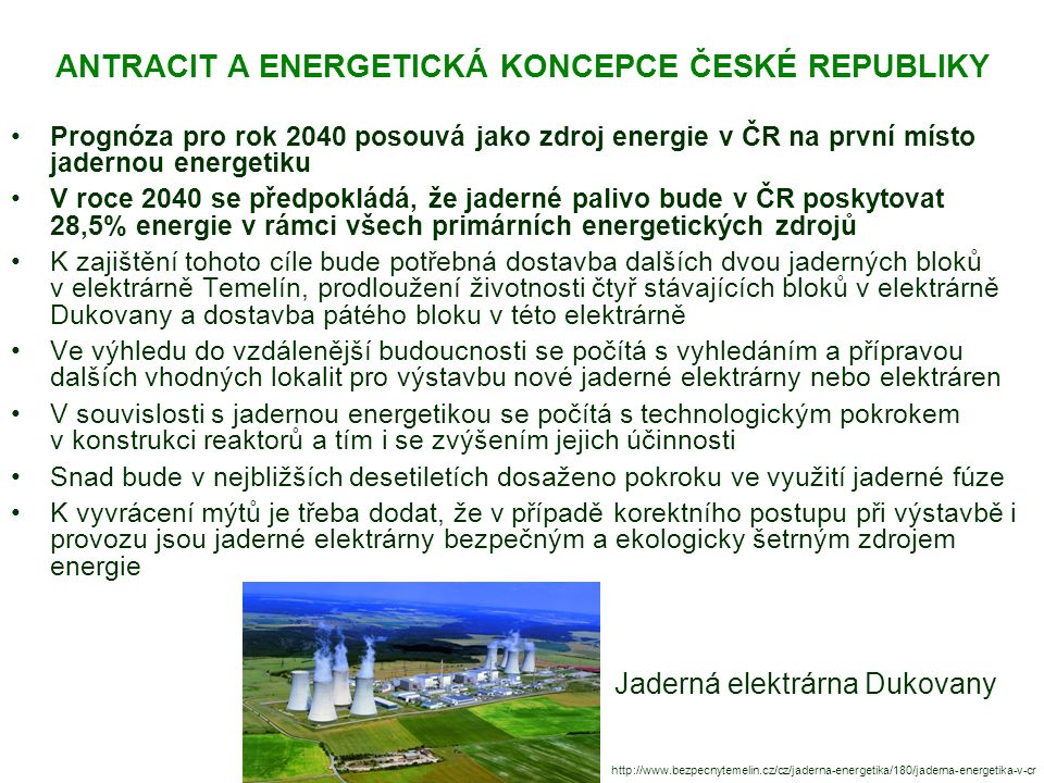 ANTRACIT A ENERGETICKÁ KONCEPCE ČESKÉ REPUBLIKY Prognóza pro rok 2040 posouvá jako zdroj energie v ČR na první místo jadernou energetiku V roce 2040 se předpokládá, že jaderné palivo bude v ČR poskytovat 28,5% energie v rámci všech primárních energetických zdrojů K zajištění tohoto cíle bude potřebná dostavba dalších dvou jaderných bloků v elektrárně Temelín, prodloužení životnosti čtyř stávajících bloků v elektrárně Dukovany a dostavba pátého bloku v této elektrárně Ve výhledu do vzdálenější budoucnosti se počítá s vyhledáním a přípravou dalších vhodných lokalit pro výstavbu nové jaderné elektrárny nebo elektráren V souvislosti s jadernou energetikou se počítá s technologickým pokrokem v konstrukci reaktorů a tím i se zvýšením jejich účinnosti Snad bude v nejbližších desetiletích dosaženo pokroku ve využití jaderné fúze K vyvrácení mýtů je třeba dodat, že v případě korektního postupu při výstavbě i provozu jsou jaderné elektrárny bezpečným a ekologicky šetrným zdrojem energie http://www.bezpecnytemelin.cz/cz/jaderna-energetika/180/jaderna-energetika-v-cr Jaderná elektrárna Dukovany