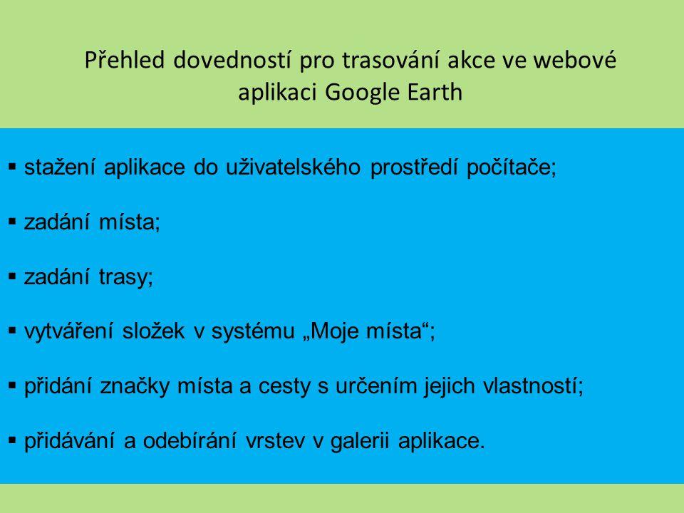 """Přehled dovedností pro trasování akce ve webové aplikaci Google Mapy stažení vyhledávače Google Chrome; vytvoření svého účtu na službě Gmail; vyhledávání míst a tras v službě Mapy; vytváření složek v systému """"Moje místa ; tvorba a úprava map (vybrání značek a kreslení tras); volba map a přepínání se mezi aplikacemi Google Earth."""