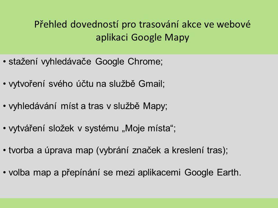 Přehled dovedností pro trasování akce ve webové aplikaci Google Mapy stažení vyhledávače Google Chrome; vytvoření svého účtu na službě Gmail; vyhledáv