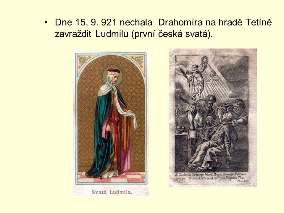 Dne 15. 9. 921 nechala Drahomíra na hradě Tetíně zavraždit Ludmilu (první česká svatá).
