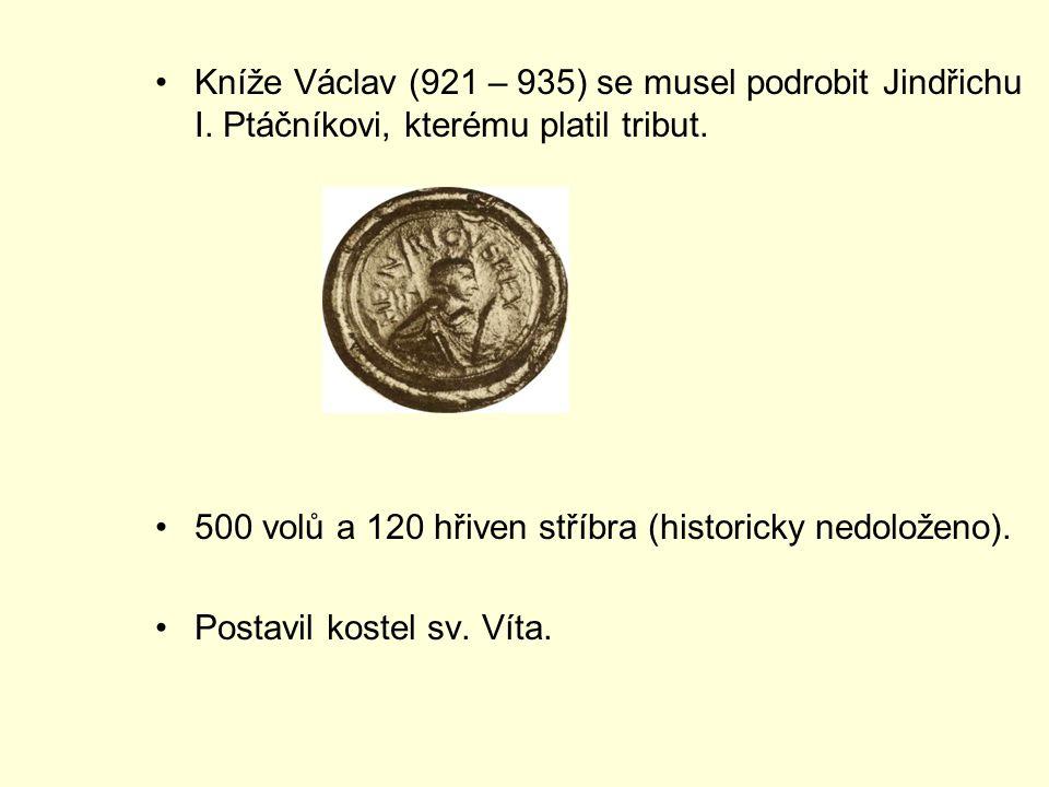 Kníže Václav (921 – 935) se musel podrobit Jindřichu I. Ptáčníkovi, kterému platil tribut. 500 volů a 120 hřiven stříbra (historicky nedoloženo). Post