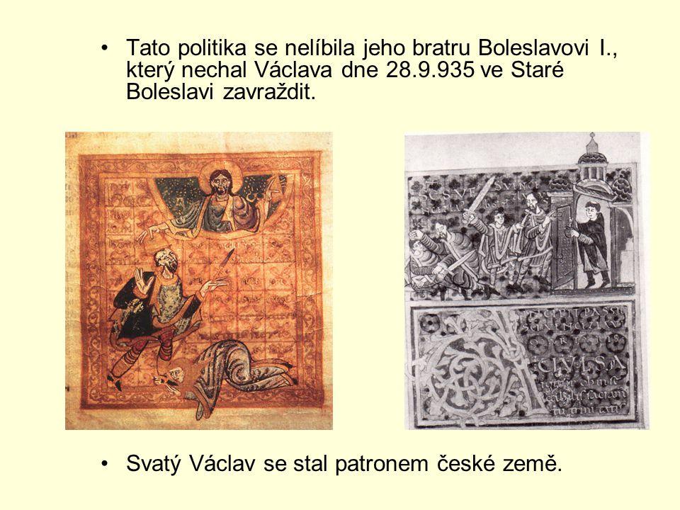 Tato politika se nelíbila jeho bratru Boleslavovi I., který nechal Václava dne 28.9.935 ve Staré Boleslavi zavraždit. Svatý Václav se stal patronem če