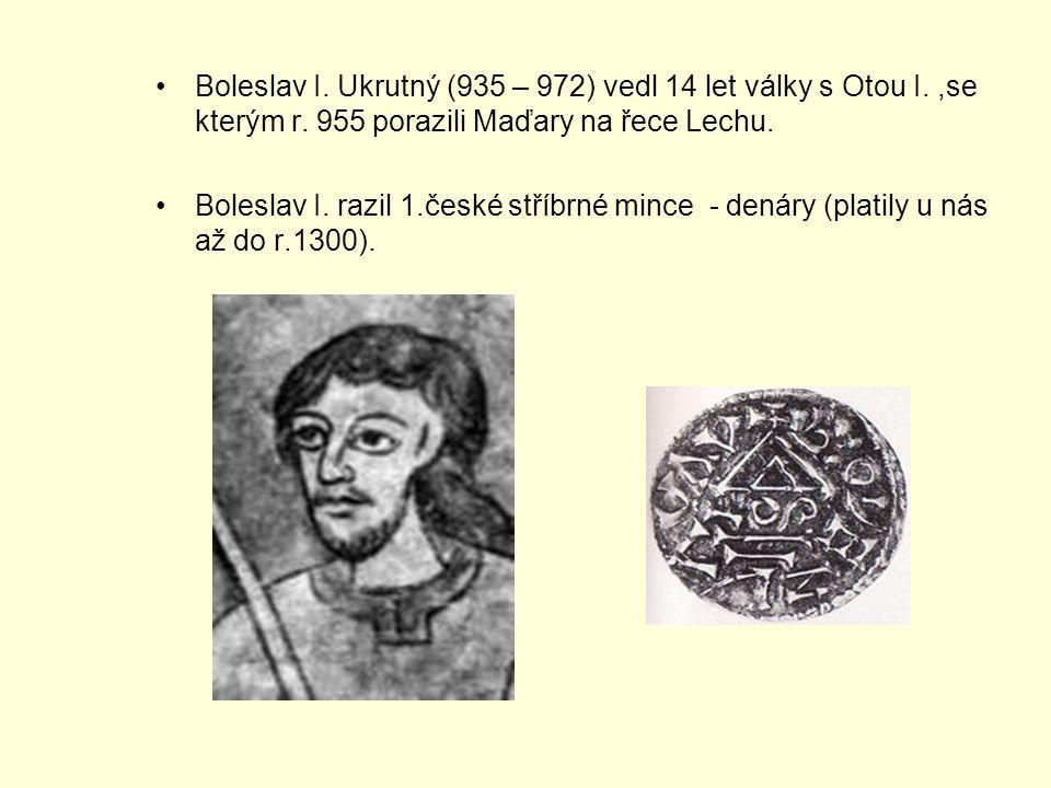 Boleslav I. Ukrutný (935 – 972) vedl 14 let války s Otou I.,se kterým r. 955 porazili Maďary na řece Lechu. Boleslav I. razil 1.české stříbrné mince -