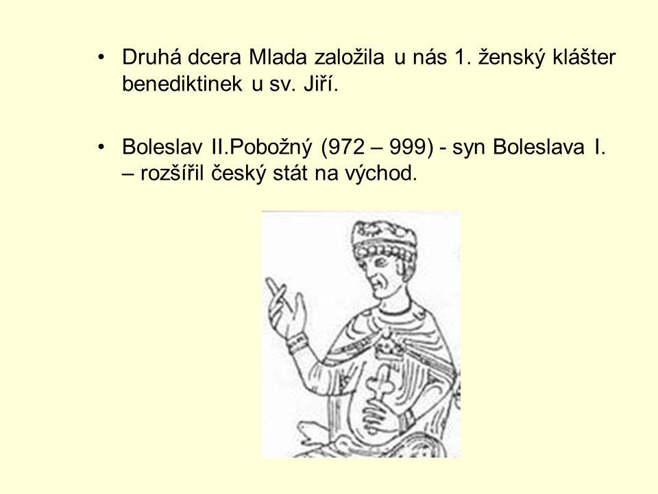 Druhá dcera Mlada založila u nás 1. ženský klášter benediktinek u sv. Jiří. Boleslav II.Pobožný (972 – 999) - syn Boleslava I. – rozšířil český stát n