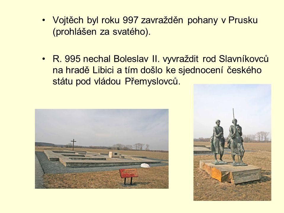 Vojtěch byl roku 997 zavražděn pohany v Prusku (prohlášen za svatého). R. 995 nechal Boleslav II. vyvraždit rod Slavníkovců na hradě Libici a tím došl