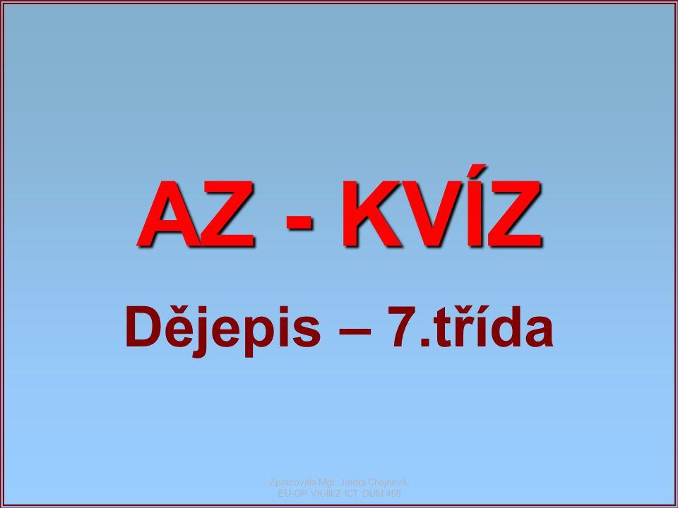 AZ - KVÍZ Dějepis – 7.třída Zpracovala Mgr. Jindra Chejnová, EU-OP VK-III/2 ICT DUM 468