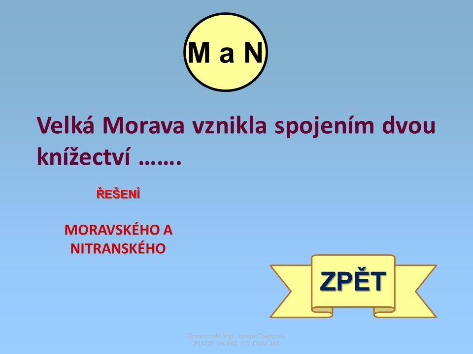 Velká Morava vznikla spojením dvou knížectví ……. ŘEŠENÍ MORAVSKÉHO A NITRANSKÉHO ZPĚT M a N Zpracovala Mgr. Jindra Chejnová, EU-OP VK-III/2 ICT DUM 46