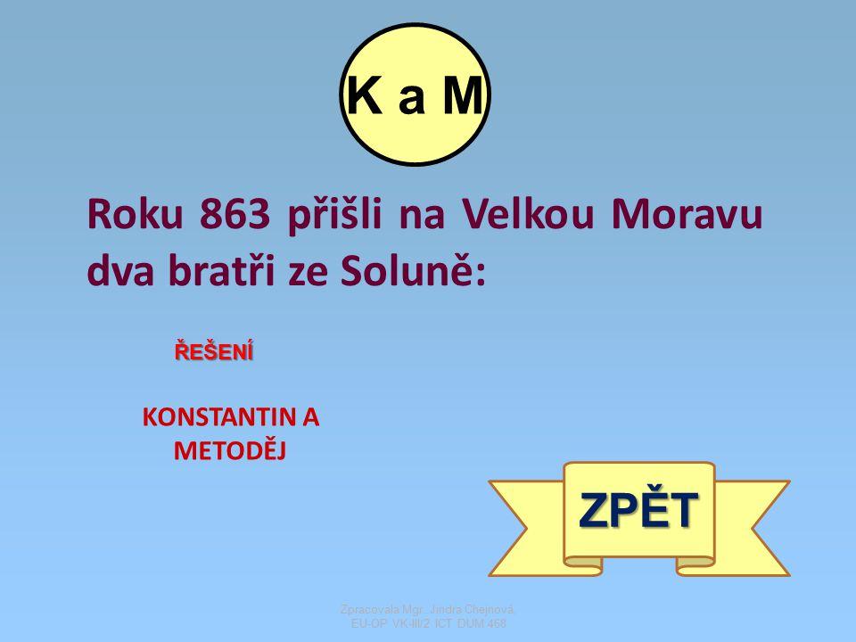 Roku 863 přišli na Velkou Moravu dva bratři ze Soluně: ŘEŠENÍ KONSTANTIN A METODĚJ ZPĚT K a M Zpracovala Mgr. Jindra Chejnová, EU-OP VK-III/2 ICT DUM
