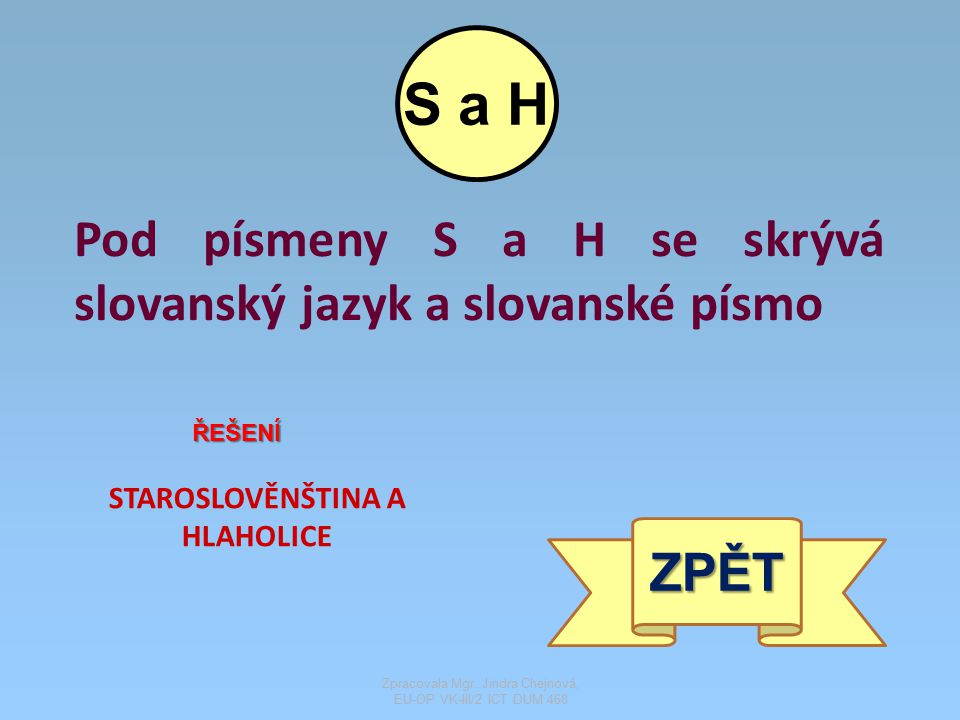 Pod písmeny S a H se skrývá slovanský jazyk a slovanské písmo ŘEŠENÍ STAROSLOVĚNŠTINA A HLAHOLICE ZPĚT S a H Zpracovala Mgr. Jindra Chejnová, EU-OP VK