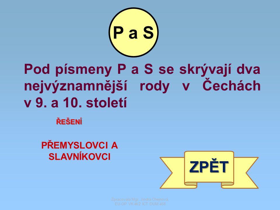 Pod písmeny P a S se skrývají dva nejvýznamnější rody v Čechách v 9. a 10. století ŘEŠENÍ PŘEMYSLOVCI A SLAVNÍKOVCI ZPĚT P a S Zpracovala Mgr. Jindra