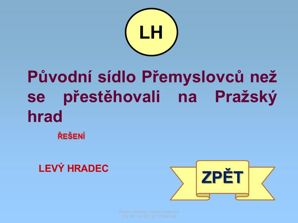 Původní sídlo Přemyslovců než se přestěhovali na Pražský hrad ŘEŠENÍ LEVÝ HRADEC ZPĚT LH Zpracovala Mgr. Jindra Chejnová, EU-OP VK-III/2 ICT DUM 468