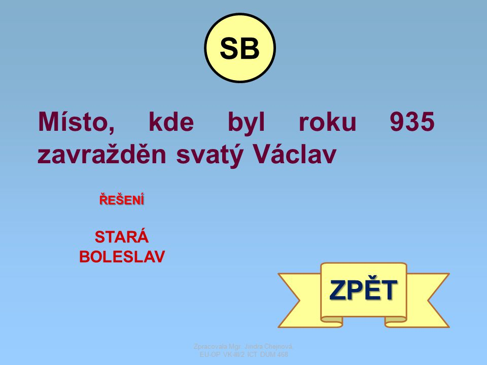 Místo, kde byl roku 935 zavražděn svatý Václav ŘEŠENÍ STARÁ BOLESLAV ZPĚT SB Zpracovala Mgr. Jindra Chejnová, EU-OP VK-III/2 ICT DUM 468