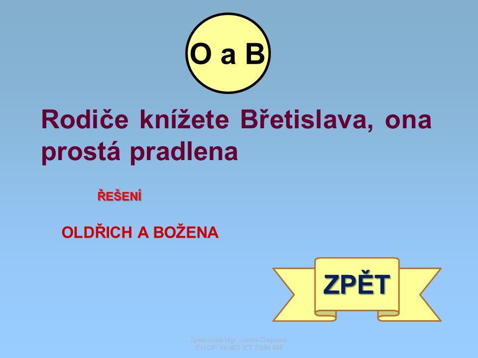 Rodiče knížete Břetislava, ona prostá pradlena ŘEŠENÍ OLDŘICH A BOŽENA ZPĚT O a B Zpracovala Mgr. Jindra Chejnová, EU-OP VK-III/2 ICT DUM 468