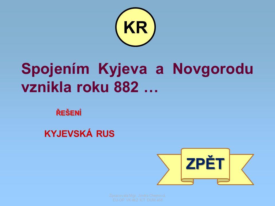 Spojením Kyjeva a Novgorodu vznikla roku 882 … ŘEŠENÍ KYJEVSKÁ RUS ZPĚT KR Zpracovala Mgr. Jindra Chejnová, EU-OP VK-III/2 ICT DUM 468