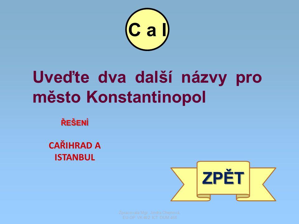 Uveďte dva další názvy pro město Konstantinopol CAŘIHRAD A ISTANBUL ŘEŠENÍ ZPĚT C a I Zpracovala Mgr. Jindra Chejnová, EU-OP VK-III/2 ICT DUM 468