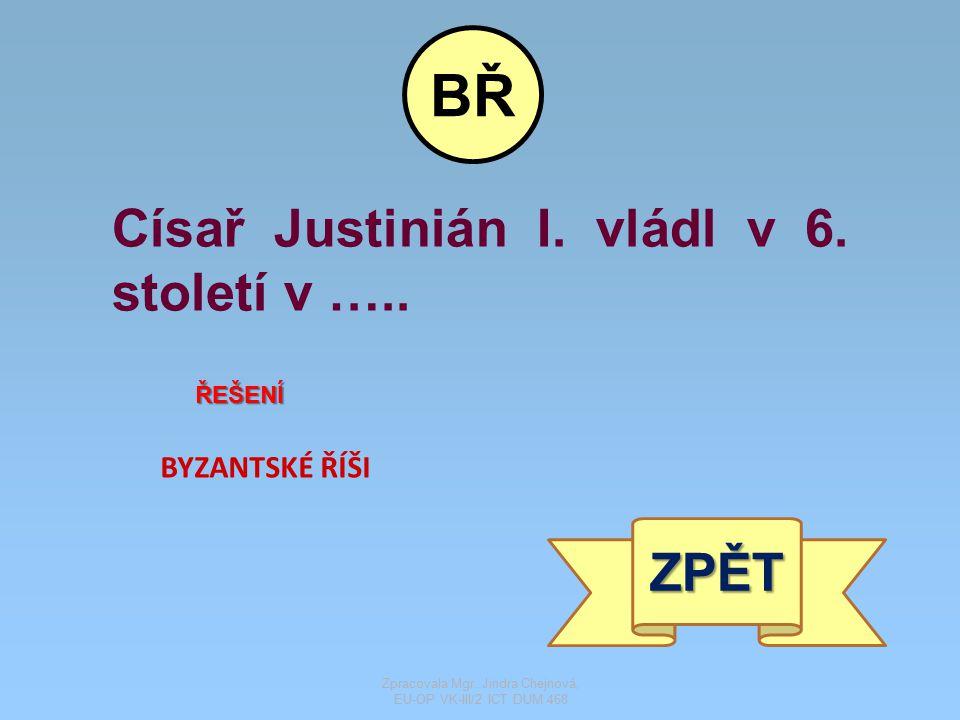 Císař Justinián I. vládl v 6. století v ….. ŘEŠENÍ BYZANTSKÉ ŘÍŠI ZPĚT BŘ Zpracovala Mgr. Jindra Chejnová, EU-OP VK-III/2 ICT DUM 468