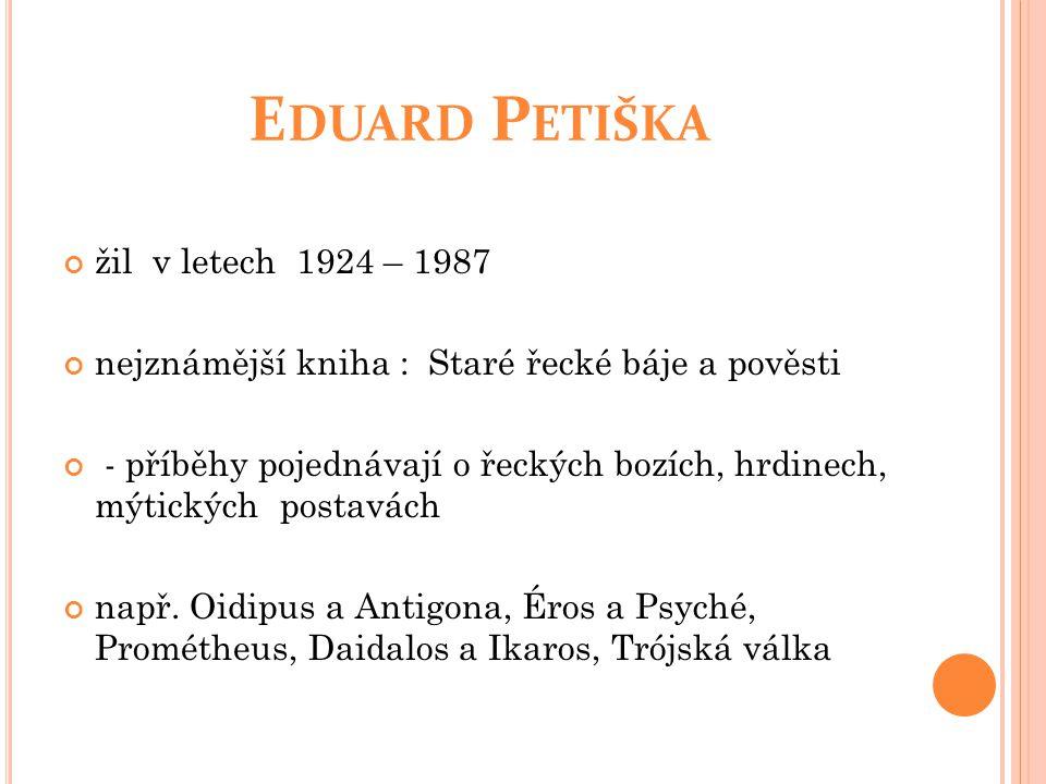 E DUARD P ETIŠKA žil v letech 1924 – 1987 nejznámější kniha : Staré řecké báje a pověsti - příběhy pojednávají o řeckých bozích, hrdinech, mýtických postavách např.