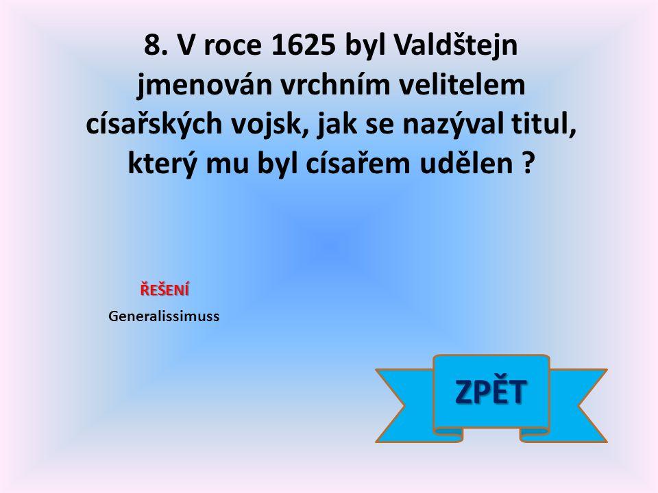 8. V roce 1625 byl Valdštejn jmenován vrchním velitelem císařských vojsk, jak se nazýval titul, který mu byl císařem udělen ? ŘEŠENÍ Generalissimuss Z