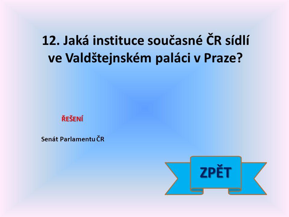 12. Jaká instituce současné ČR sídlí ve Valdštejnském paláci v Praze.