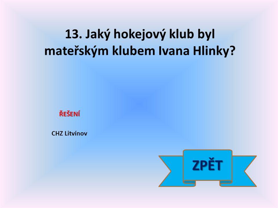 13. Jaký hokejový klub byl mateřským klubem Ivana Hlinky? ŘEŠENÍ CHZ Litvínov ZPĚT