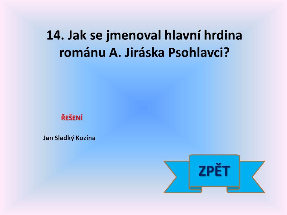 14. Jak se jmenoval hlavní hrdina románu A. Jiráska Psohlavci? ŘEŠENÍ Jan Sladký Kozina ZPĚT
