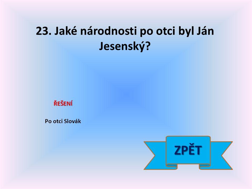 23. Jaké národnosti po otci byl Ján Jesenský? ŘEŠENÍ Po otci Slovák ZPĚT