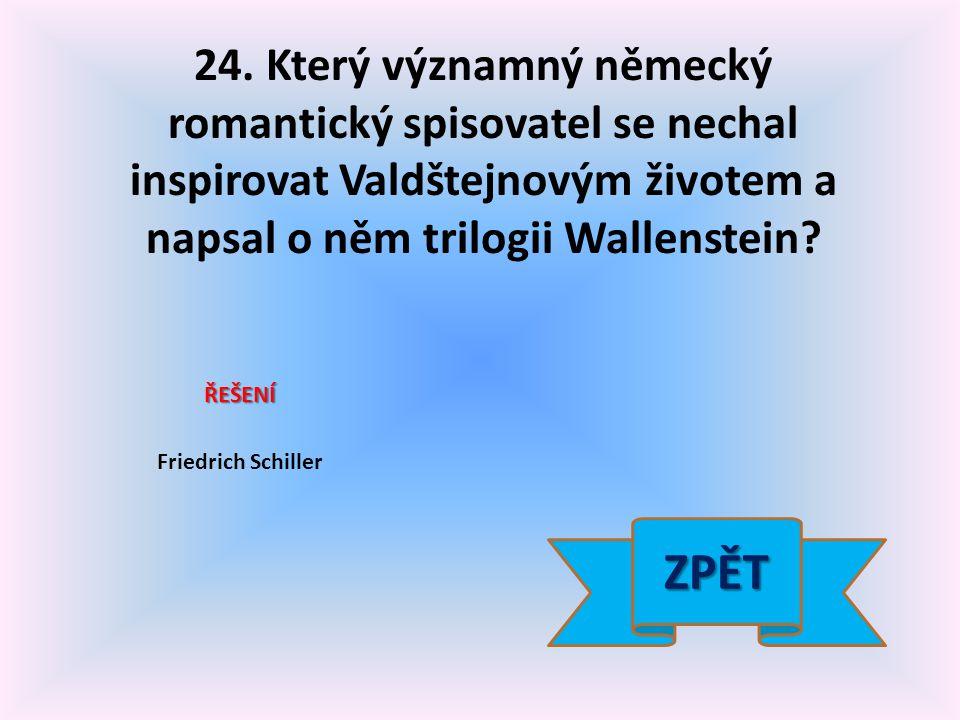 24. Který významný německý romantický spisovatel se nechal inspirovat Valdštejnovým životem a napsal o něm trilogii Wallenstein? ŘEŠENÍ Friedrich Schi