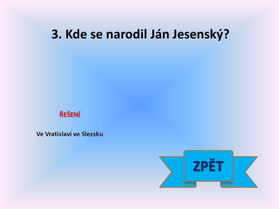 3. Kde se narodil Ján Jesenský? ŘEŠENÍ Ve Vratislavi ve Slezsku ZPĚT