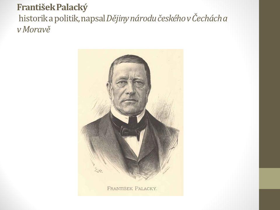 František Palacký historik a politik, napsal Dějiny národu českého v Čechách a v Moravě