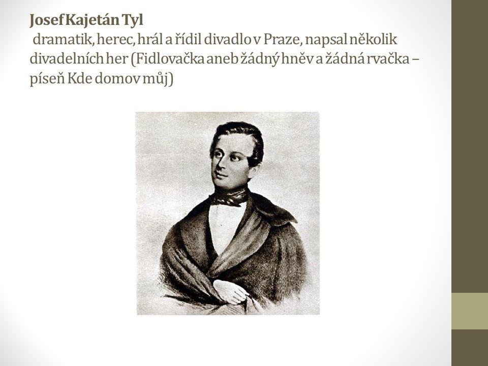 Josef Kajetán Tyl dramatik, herec, hrál a řídil divadlo v Praze, napsal několik divadelních her (Fidlovačka aneb žádný hněv a žádná rvačka – píseň Kde domov můj)