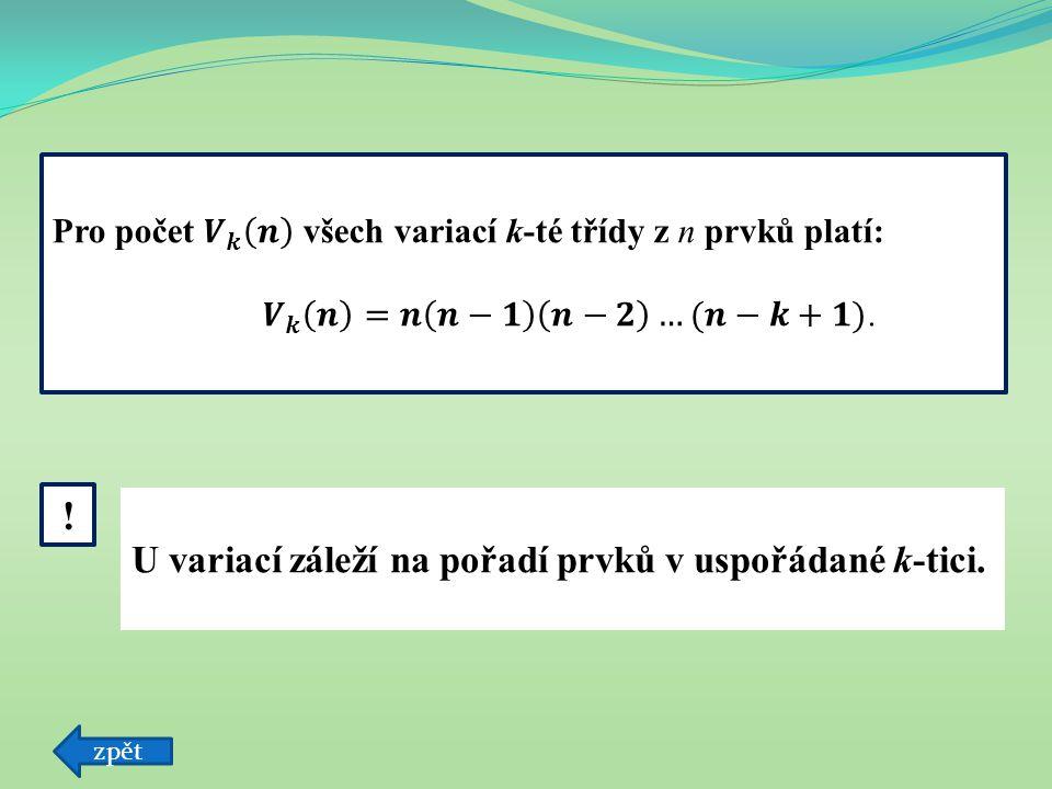 zpět U variací záleží na pořadí prvků v uspořádané k-tici. !