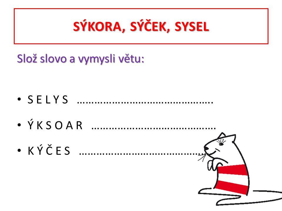 SÝKORA, SÝČEK, SYSEL Slož slovo a vymysli větu: S E L Y S ……………………………………….. Ý K S O A R ……………………………………. K Ý Č E S ……………………………………….