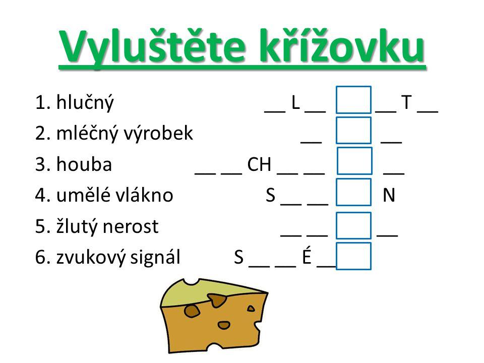 Vyluštěte křížovku 1. hlučný __ L __ __ T __ 2. mléčný výrobek __ __ 3. houba __ __ CH __ __ __ 4. umělé vlákno S __ __ N 5. žlutý nerost __ __ __ 6.
