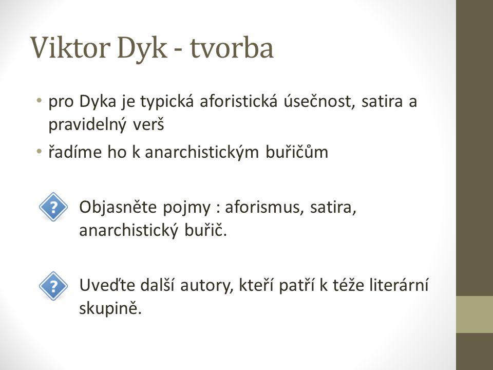 Viktor Dyk - tvorba pro Dyka je typická aforistická úsečnost, satira a pravidelný verš řadíme ho k anarchistickým buřičům Objasněte pojmy : aforismus, satira, anarchistický buřič.