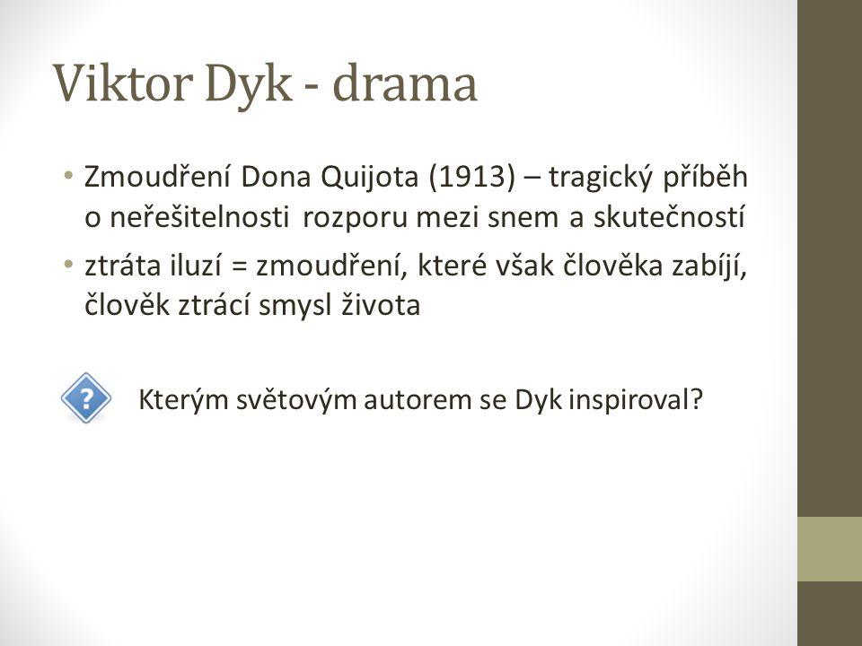 Viktor Dyk - drama Zmoudření Dona Quijota (1913) – tragický příběh o neřešitelnosti rozporu mezi snem a skutečností ztráta iluzí = zmoudření, které však člověka zabíjí, člověk ztrácí smysl života Kterým světovým autorem se Dyk inspiroval?