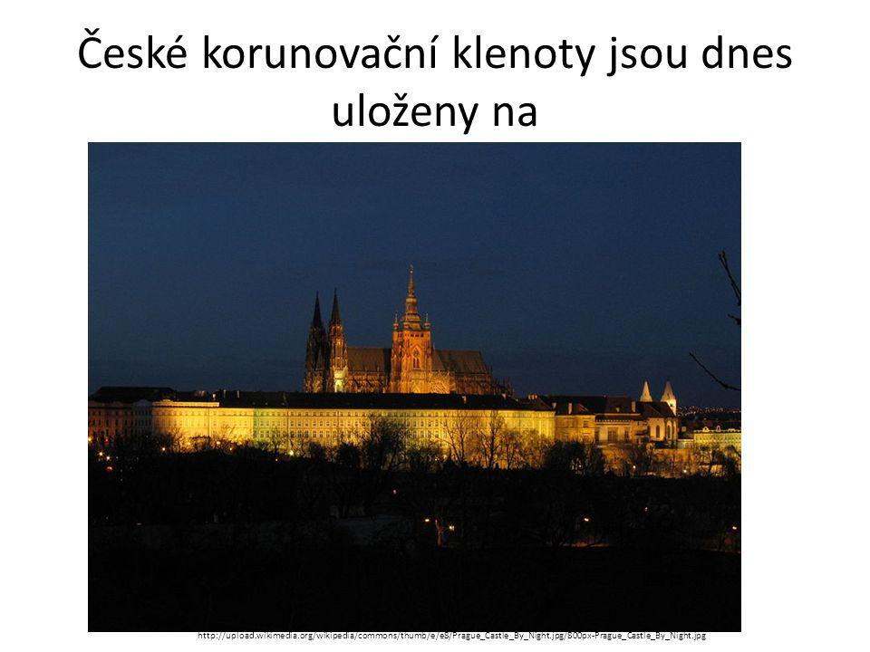 České korunovační klenoty jsou dnes uloženy na http://upload.wikimedia.org/wikipedia/commons/thumb/e/e8/Prague_Castle_By_Night.jpg/800px-Prague_Castle