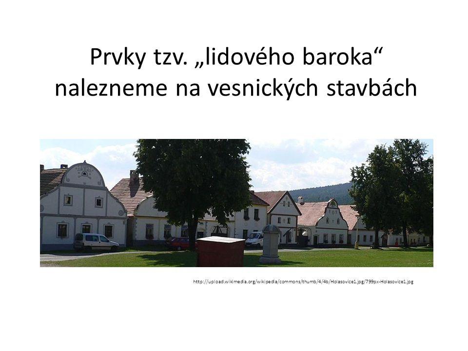 """Prvky tzv. """"lidového baroka"""" nalezneme na vesnických stavbách http://upload.wikimedia.org/wikipedia/commons/thumb/4/4b/Holasovice1.jpg/799px-Holasovic"""