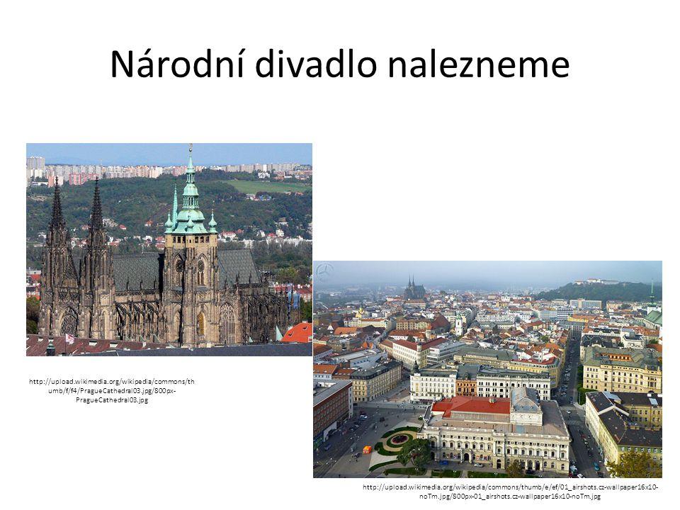 Národní divadlo nalezneme http://upload.wikimedia.org/wikipedia/commons/th umb/f/f4/PragueCathedral03.jpg/800px- PragueCathedral03.jpg http://upload.w