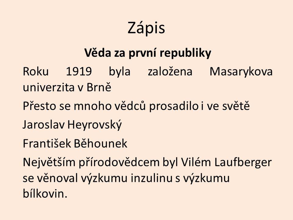Zápis Věda za první republiky Roku 1919 byla založena Masarykova univerzita v Brně Přesto se mnoho vědců prosadilo i ve světě Jaroslav Heyrovský František Běhounek Největším přírodovědcem byl Vilém Laufberger se věnoval výzkumu inzulinu s výzkumu bílkovin.