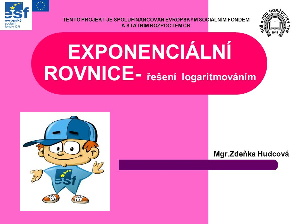 EXPONENCIÁLNÍ ROVNICE- řešení logaritmováním Mgr.Zdeňka Hudcová TENTO PROJEKT JE SPOLUFINANCOVÁN EVROPSKÝM SOCIÁLNÍM FONDEM A STÁTNÍM ROZPOČTEM ČR