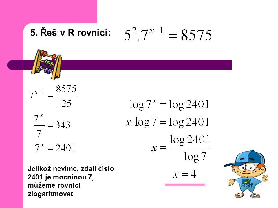5. Řeš v R rovnici: Jelikož nevíme, zdali číslo 2401 je mocninou 7, můžeme rovnici zlogaritmovat