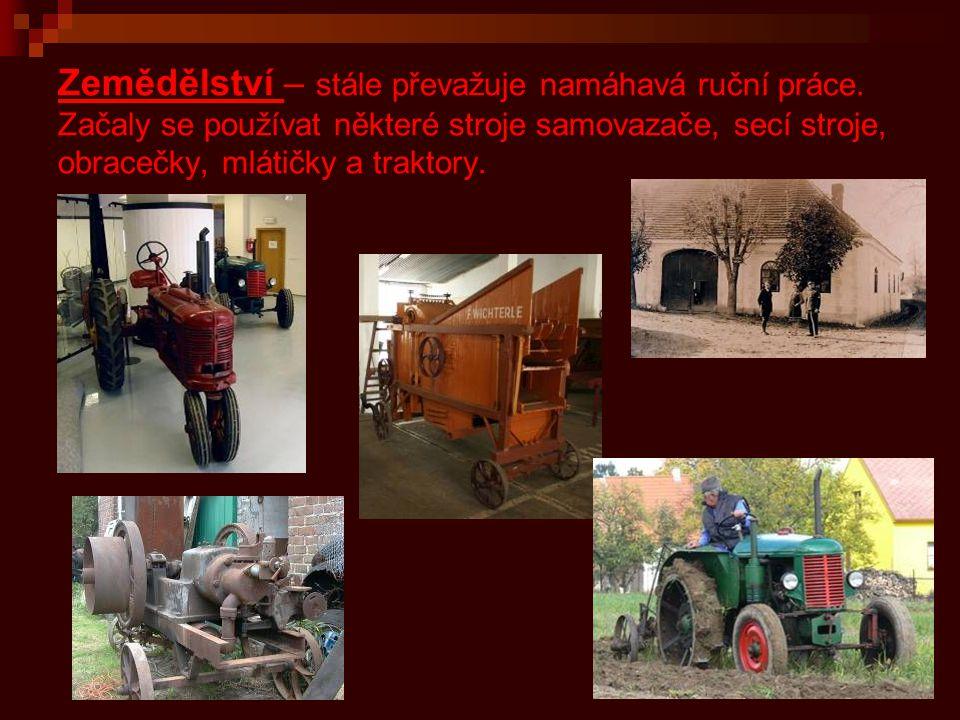Zemědělství – stále převažuje namáhavá ruční práce. Začaly se používat některé stroje samovazače, secí stroje, obracečky, mlátičky a traktory.