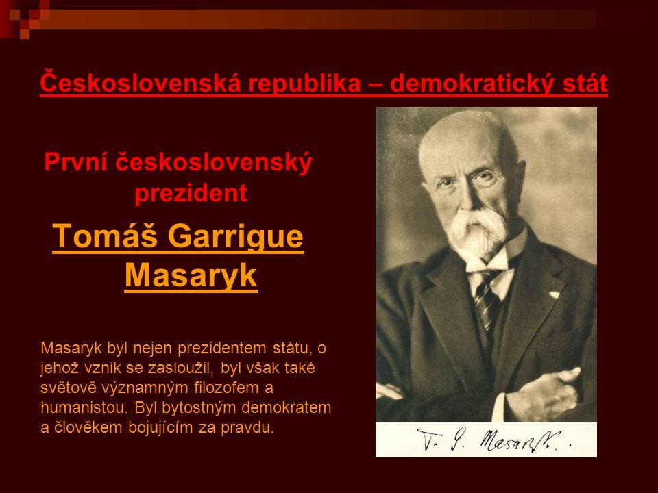 Československá republika – demokratický stát První československý prezident Tomáš Garrigue Masaryk Masaryk byl nejen prezidentem státu, o jehož vznik