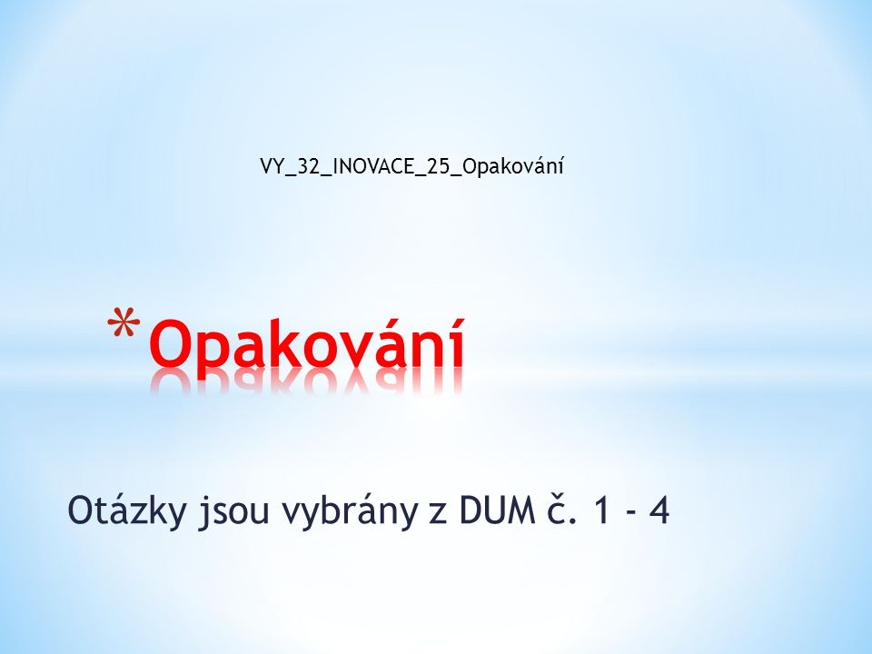 Otázky jsou vybrány z DUM č. 1 - 4 VY_32_INOVACE_25_Opakování